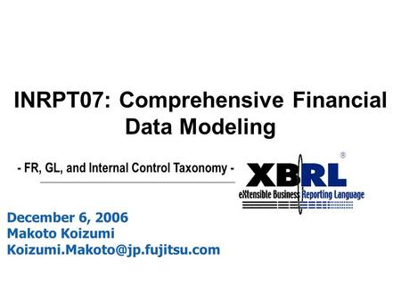 ® December 6, 2006 Makoto Koizumi INRPT07: Comprehensive Financial Data Modeling - FR, GL, and Internal Control Taxonomy.