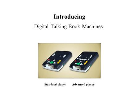 Introducing Digital Talking-Book Machines Standard player Advanced player.