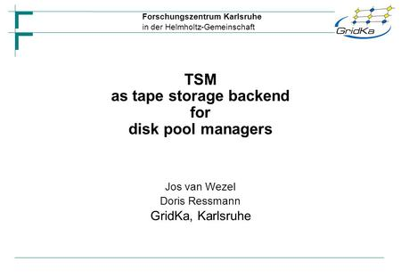 Forschungszentrum Karlsruhe in der Helmholtz-Gemeinschaft Jos van Wezel Doris Ressmann GridKa, Karlsruhe TSM as tape storage backend for disk pool managers.