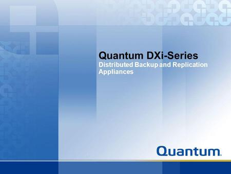 Quantum DXi-Series Distributed Backup and Replication Appliances.
