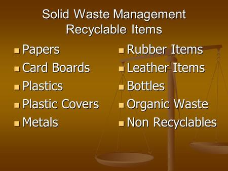 Solid Waste Management Recyclable Items Papers Papers Card Boards Card Boards Plastics Plastics Plastic Covers Plastic Covers Metals Metals Rubber Items.