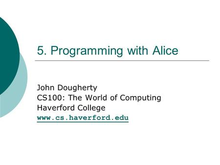 5. Programming with Alice John Dougherty CS100: The World of Computing Haverford College www.cs.haverford.edu.