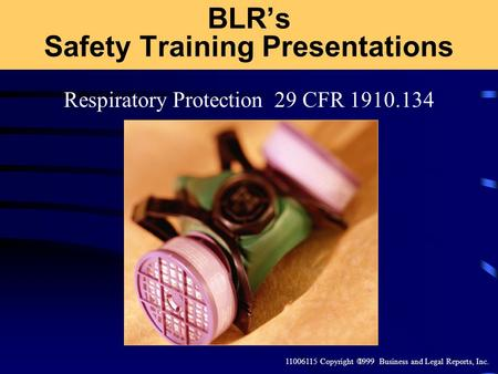 11006115 Copyright 1999 Business and Legal Reports, Inc. Respiratory Protection 29 CFR 1910.134 BLRs Safety Training Presentations.
