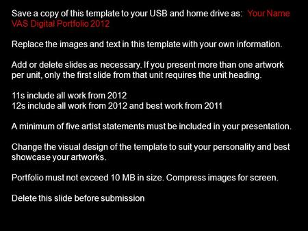 Save a copy of this template to your USB and home drive as: Your Name VAS Digital Portfolio 2012 Replace the images and text in this template with your.