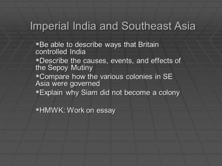 Imperial India and Southeast Asia Be able to describe ways that Britain controlled India Be able to describe ways that Britain controlled India Describe.