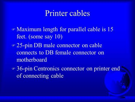 Printer cables F Maximum length for parallel cable is 15 feet. (some say 10) F 25-pin DB male connector on cable connects to DB female connector on motherboard.