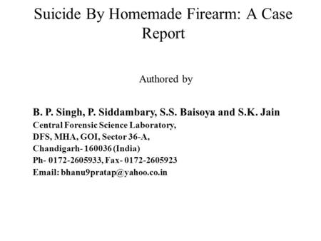 Suicide By Homemade Firearm: A Case Report Authored by B. P. Singh, P. Siddambary, S.S. Baisoya and S.K. Jain Central Forensic Science Laboratory, DFS,