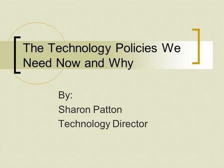The Technology Policies We Need Now and Why By: Sharon Patton Technology Director.