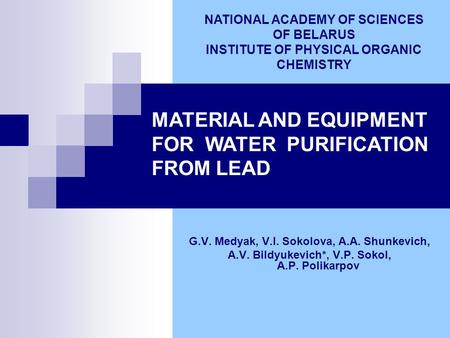 MATERIAL AND EQUIPMENT FOR WATER PURIFICATION FROM LEAD G.V. Medyak, V.I. Sokolova, A.A. Shunkevich, A.V. Bildyukevich*, V.P. Sokol, A.P. Polikarpov NATIONAL.