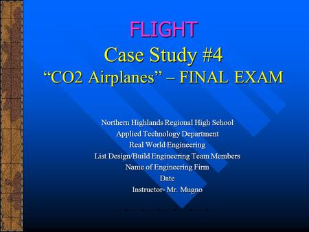 FLIGHT Case Study #4 CO2 Airplanes – FINAL EXAM Northern Highlands Regional High School Applied Technology Department Real World Engineering List Design/Build.