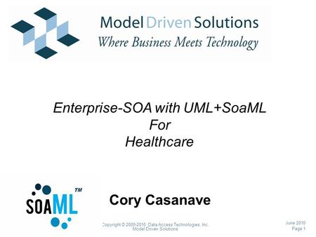 Page 1 Copyright © 2009-2010 Data Access Technologies, Inc. Model Driven Solutions June 2010 Cory Casanave Enterprise-SOA with UML+SoaML For Healthcare.