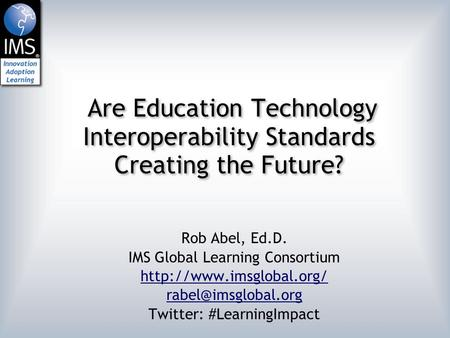 Are Education Technology Interoperability Standards Creating the Future? Rob Abel, Ed.D. IMS Global Learning Consortium