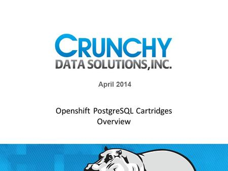 April 2014 1 Crunchy Confidential Openshift PostgreSQL Cartridges Overview.