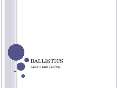 BALLISTICS Bullets and Casings. T IMELINE OF B ALLISTICS E XAMINATION 1923: FBI Bureau of Forensic Ballistics established 1929: weapons used in the St.
