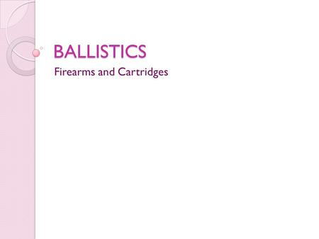 BALLISTICS Firearms and Cartridges. Terms Ballistics: the study of bullets and firearms Firearms: a weapon capable of firing a projectile using a confined.