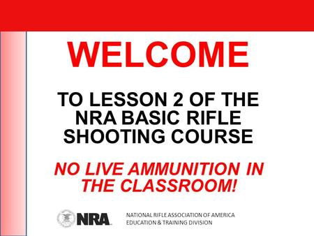 WELCOME TO LESSON 2 OF THE NRA BASIC RIFLE SHOOTING COURSE NO LIVE AMMUNITION IN THE CLASSROOM! NATIONAL RIFLE ASSOCIATION OF AMERICA EDUCATION & TRAINING.