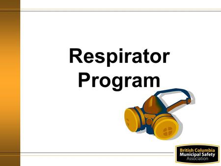 Respirator Program. Agenda WorkSafeBC Requirements Definitions Hazard Identification and Risk Assessment Types of Respirators Respirator Selection Fit.