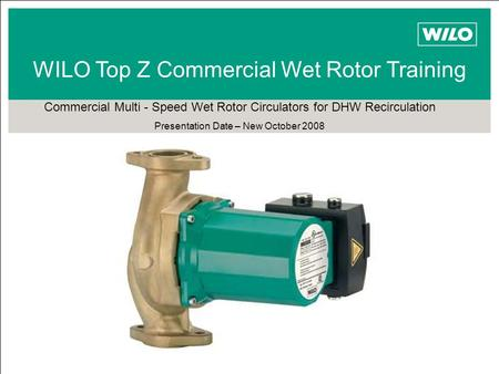 TOP Z WILO Top Z Commercial Wet Rotor Training Commercial Multi - Speed Wet Rotor Circulators for DHW Recirculation Presentation Date – New October 2008.