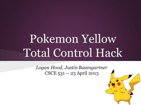 Pokemon Yellow Total Control Hack Logan Hood, Justin Baumgartner CSCE 531 -- 23 April 2013.
