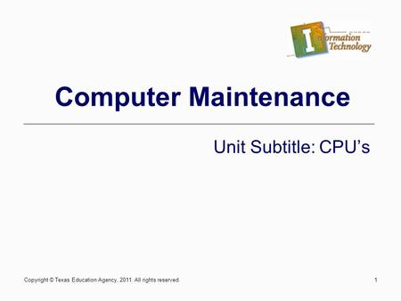 Computer Maintenance Unit Subtitle: CPUs Copyright © Texas Education Agency, 2011. All rights reserved.1.
