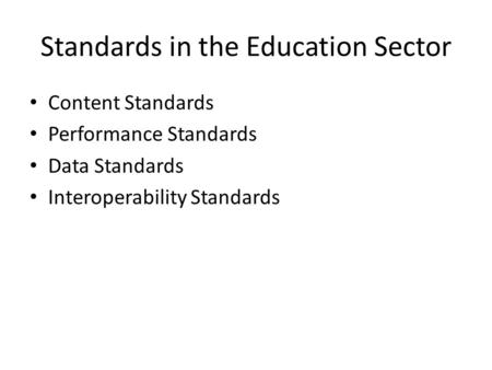 Standards in the Education Sector Content Standards Performance Standards Data Standards Interoperability Standards.