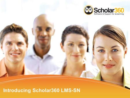 Introducing Scholar360 LMS-SN. Scholar360 Introductions Cathy Garland –Vice President, Sales and Marketing John Sheringer –Chief Operating Officer (COO)