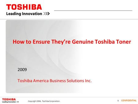 1 CONFIDENTIAL Copyright 2006, Toshiba Corporation. How to Ensure Theyre Genuine Toshiba Toner 2009 Toshiba America Business Solutions Inc.