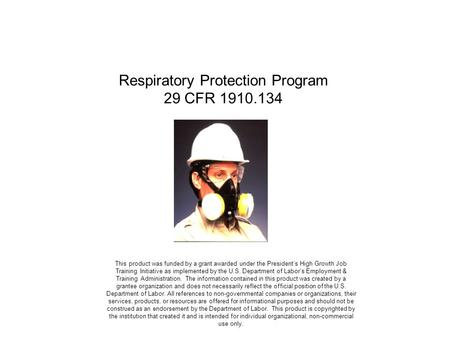 Respiratory Protection Program 29 CFR 1910.134 This product was funded by a grant awarded under the Presidents High Growth Job Training Initiative as implemented.