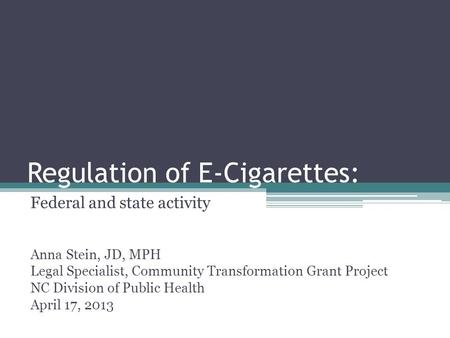 Regulation of E-Cigarettes: Federal and state activity Anna Stein, JD, MPH Legal Specialist, Community Transformation Grant Project NC Division of Public.