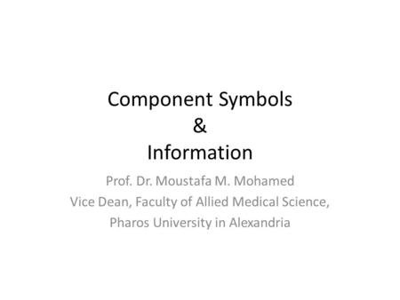 Component Symbols & Information Prof. Dr. Moustafa M. Mohamed Vice Dean, Faculty of Allied Medical Science, Pharos University in Alexandria.