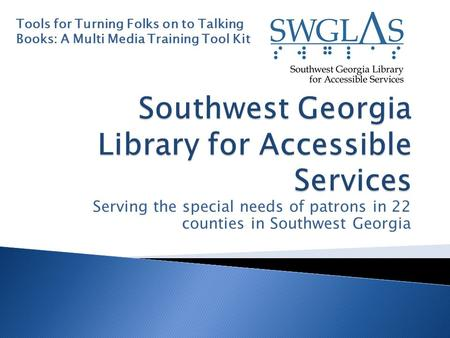 Serving the special needs of patrons in 22 counties in Southwest Georgia Tools for Turning Folks on to Talking Books: A Multi Media Training Tool Kit.