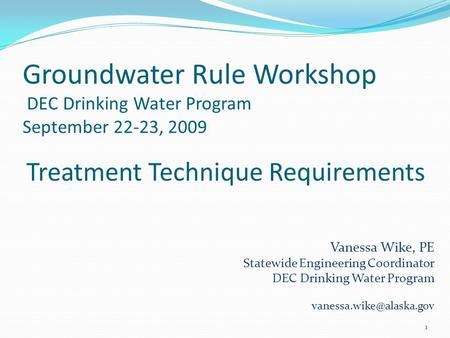 Groundwater Rule Workshop DEC Drinking Water Program September 22-23, 2009 1 Treatment Technique Requirements Vanessa Wike, PE Statewide Engineering Coordinator.