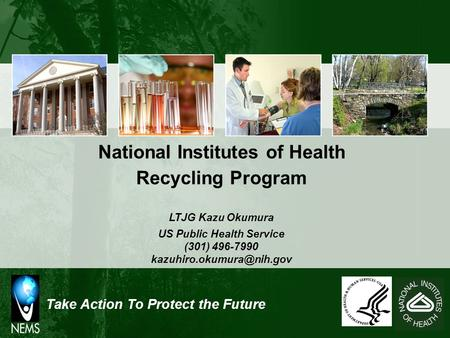 Take Action To Protect the Future National Institutes of Health Recycling Program LTJG Kazu Okumura US Public Health Service (301) 496-7990