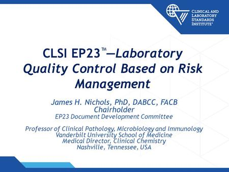 CLSI EP23 Laboratory Quality Control Based on Risk Management James H. Nichols, PhD, DABCC, FACB Chairholder EP23 Document Development Committee Professor.