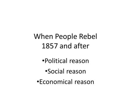 When People Rebel 1857 and after Political reason Social reason Economical reason.