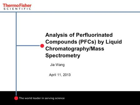 Analysis of Perfluorinated Compounds (PFCs) by Liquid Chromatography/Mass Spectrometry Jia Wang April 11, 2013.