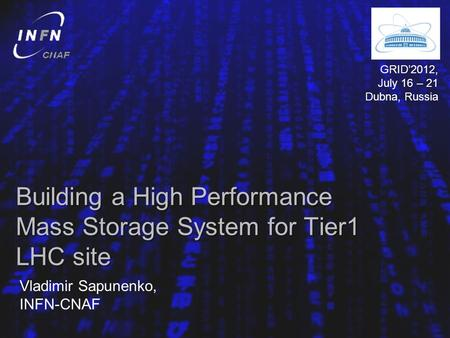 Building a High Performance Mass Storage System for Tier1 LHC site Vladimir Sapunenko, INFN-CNAF GRID2012, July 16 – 21 Dubna, Russia.