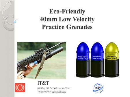 Eco-Friendly 40mm Low Velocity Practice Grenades IT&T 6619 Ivy Hill Dr., McLean, VA 22101 703-929-0595 *