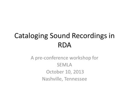 Cataloging Sound Recordings in RDA A pre-conference workshop for SEMLA October 10, 2013 Nashville, Tennessee.