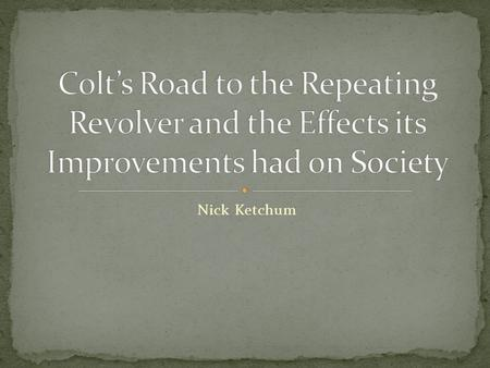 Nick Ketchum. Samuel Colt was born in Hartford, Connecticut in 1814. Sent into the Navy in 1831, where he got his idea for the repeating revolver after.