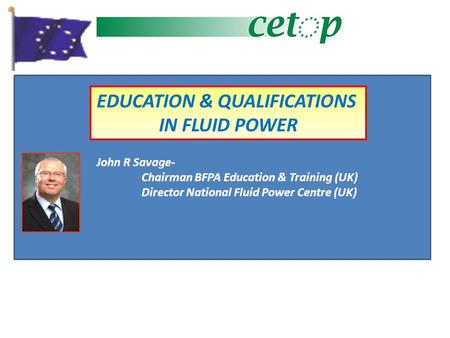 EDUCATION & QUALIFICATIONS IN FLUID POWER John R Savage- Chairman BFPA Education & Training (UK) Director National Fluid Power Centre (UK)