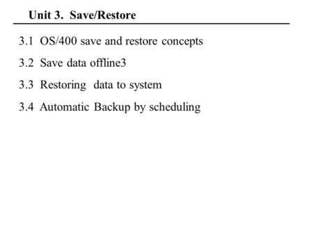 Unit 3. Save/Restore 3.1 OS/400 save and restore concepts 3.2 Save data offline3 3.3 Restoring data to system 3.4 Automatic Backup by scheduling.