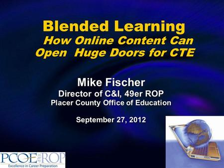 Blended Learning How Online Content Can Open Huge Doors for CTE Mike Fischer Director of C&I, 49er ROP Placer County Office of Education September 27,