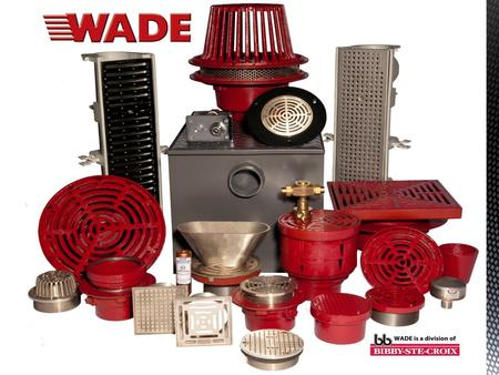 WADE is a Division of Bibby-Ste-Croix Complete Line of Commercial Drainage Products Local Inventory and Technical Support National Distribution Members.