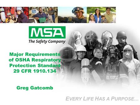 E VERY L IFE H AS A P URPOSE… Major Requirements of OSHA Respiratory Protection Standard 29 CFR 1910.134 Greg Gatcomb E VERY L IFE H AS A P URPOSE…