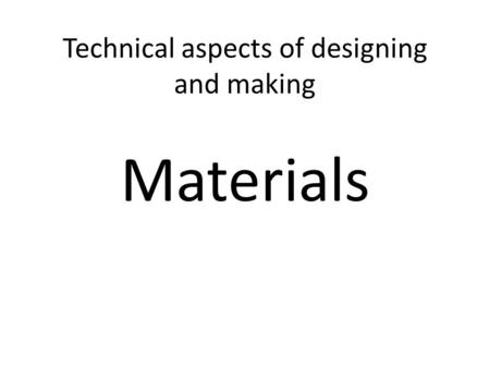 Technical aspects of designing and making Materials.