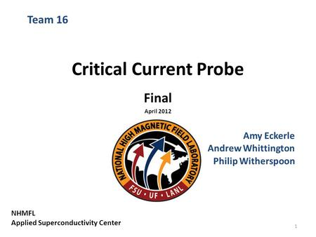 Critical Current Probe Final April 2012 Amy Eckerle Andrew Whittington Philip Witherspoon Team 16 NHMFL Applied Superconductivity Center 1.