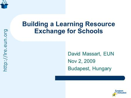 David Massart, EUN Nov 2, 2009 Budapest, Hungary Building a Learning Resource Exchange for Schools.