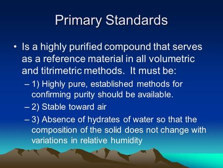 Primary Standards Is a highly purified compound that serves as a reference material in all volumetric and titrimetric methods. It must be: –1) Highly pure,