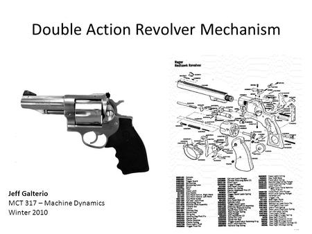 Double Action Revolver Mechanism Jeff Galterio MCT 317 – Machine Dynamics Winter 2010.